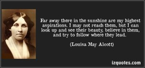 quote-far-away-there-in-the-sunshine-are-my-highest-aspirations-i-may-not-reach-them-but-i-can-look-up-louisa-may-alcott-2605